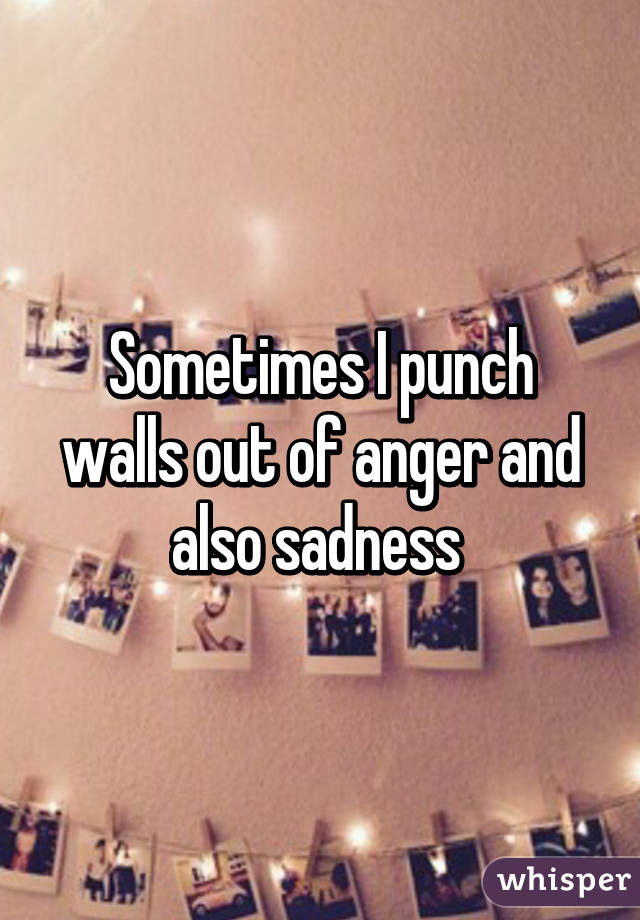 Sometimes I punch walls out of anger and also sadness