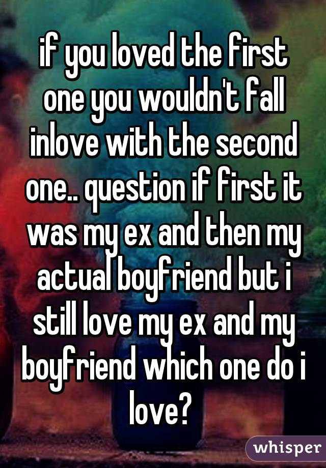 if you loved the first one you wouldn't fall inlove with the second one.. question if first it was my ex and then my actual boyfriend but i still love my ex and my boyfriend which one do i love?