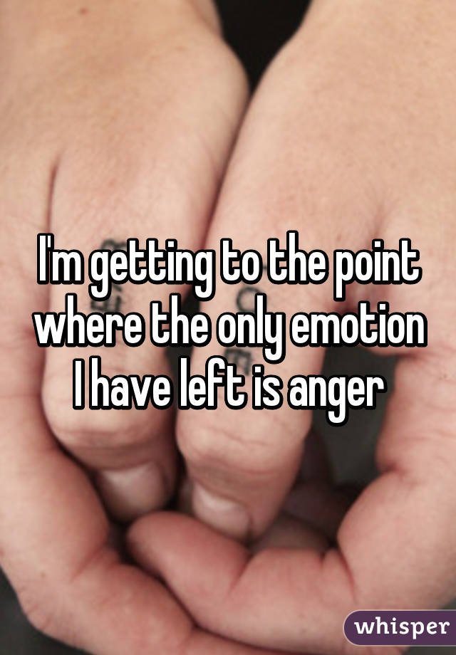 I'm getting to the point where the only emotion I have left is anger