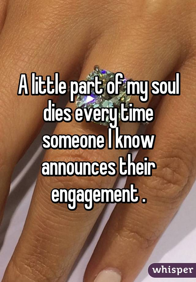 A little part of my soul dies every time someone I know announces their engagement .
