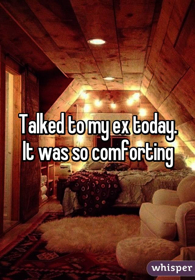 Talked to my ex today. It was so comforting