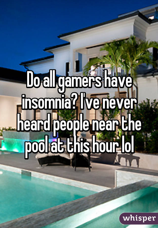 Do all gamers have insomnia? I've never heard people near the pool at this hour lol