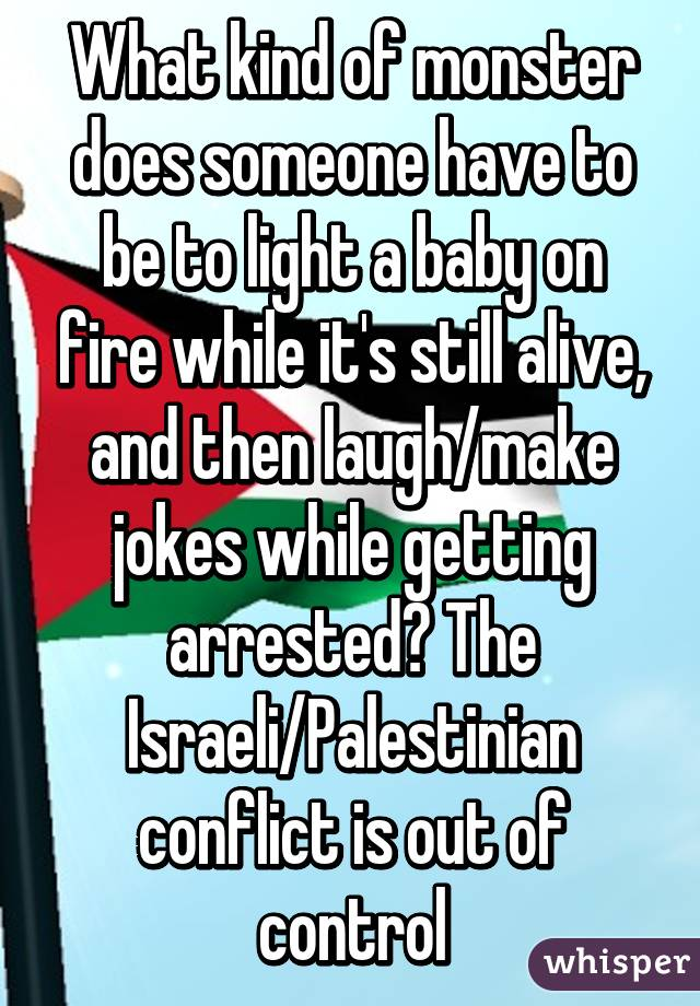 What kind of monster does someone have to be to light a baby on fire while it's still alive, and then laugh/make jokes while getting arrested? The Israeli/Palestinian conflict is out of control