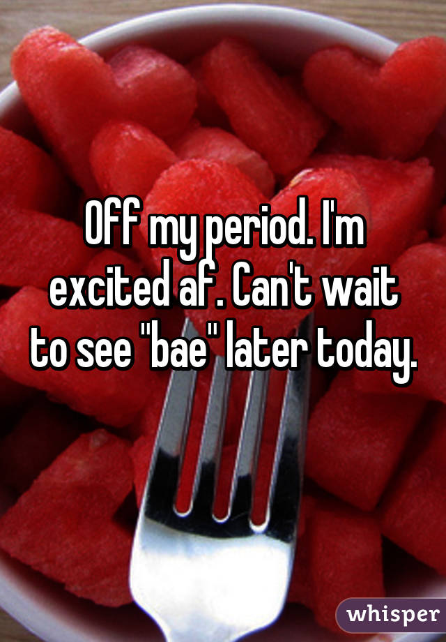 """Off my period. I'm excited af. Can't wait to see """"bae"""" later today."""