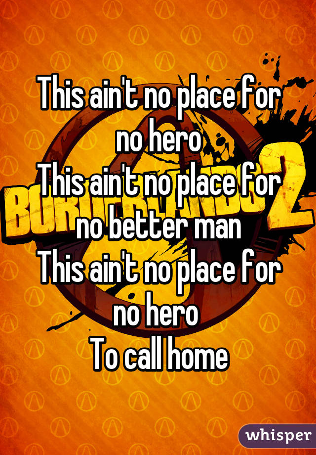 This ain't no place for no hero This ain't no place for no better man This ain't no place for no hero  To call home