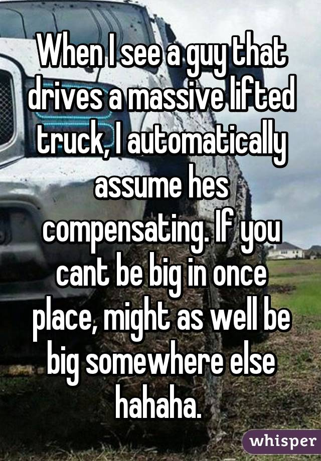When I see a guy that drives a massive lifted truck, I automatically assume hes compensating. If you cant be big in once place, might as well be big somewhere else hahaha.