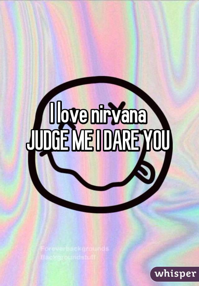 I love nirvana  JUDGE ME I DARE YOU