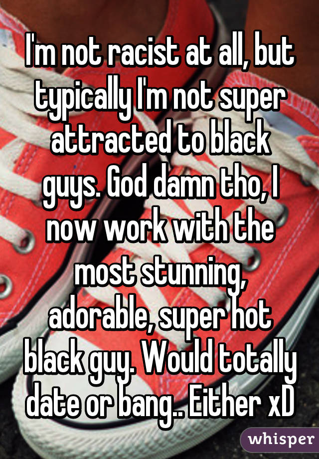 I'm not racist at all, but typically I'm not super attracted to black guys. God damn tho, I now work with the most stunning, adorable, super hot black guy. Would totally date or bang.. Either xD
