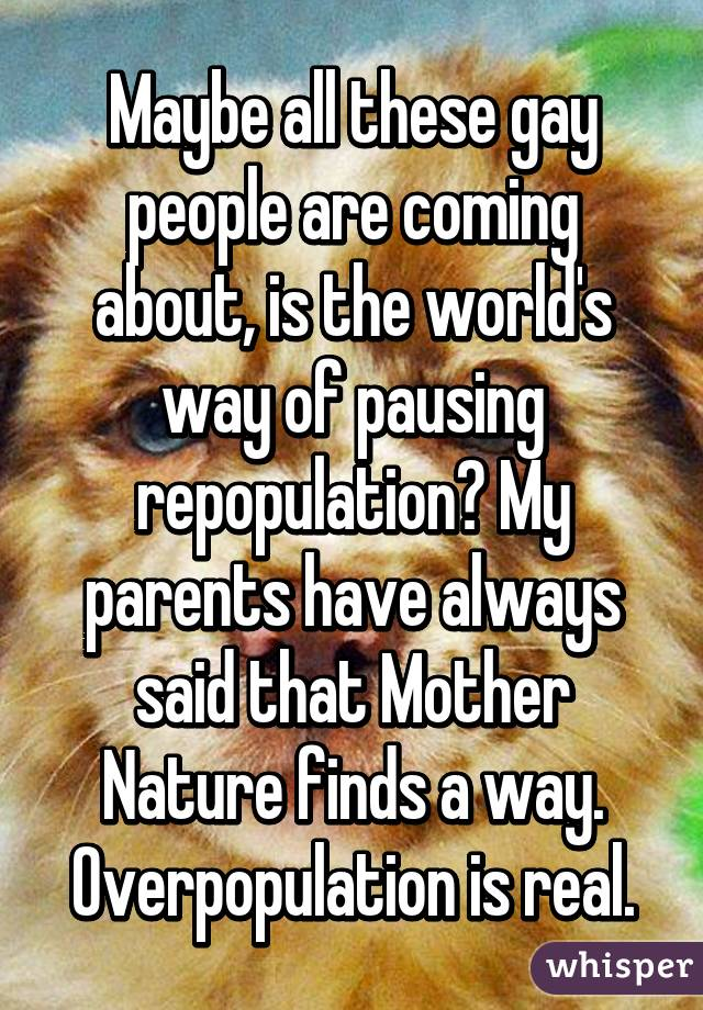 Maybe all these gay people are coming about, is the world's way of pausing repopulation? My parents have always said that Mother Nature finds a way. Overpopulation is real.