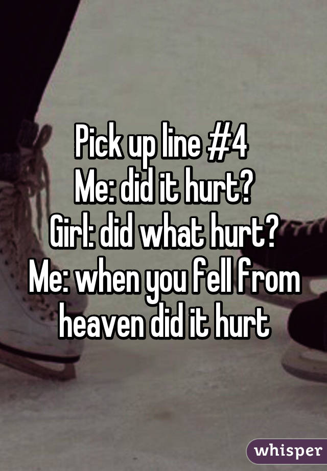 Pick up line #4  Me: did it hurt? Girl: did what hurt? Me: when you fell from heaven did it hurt