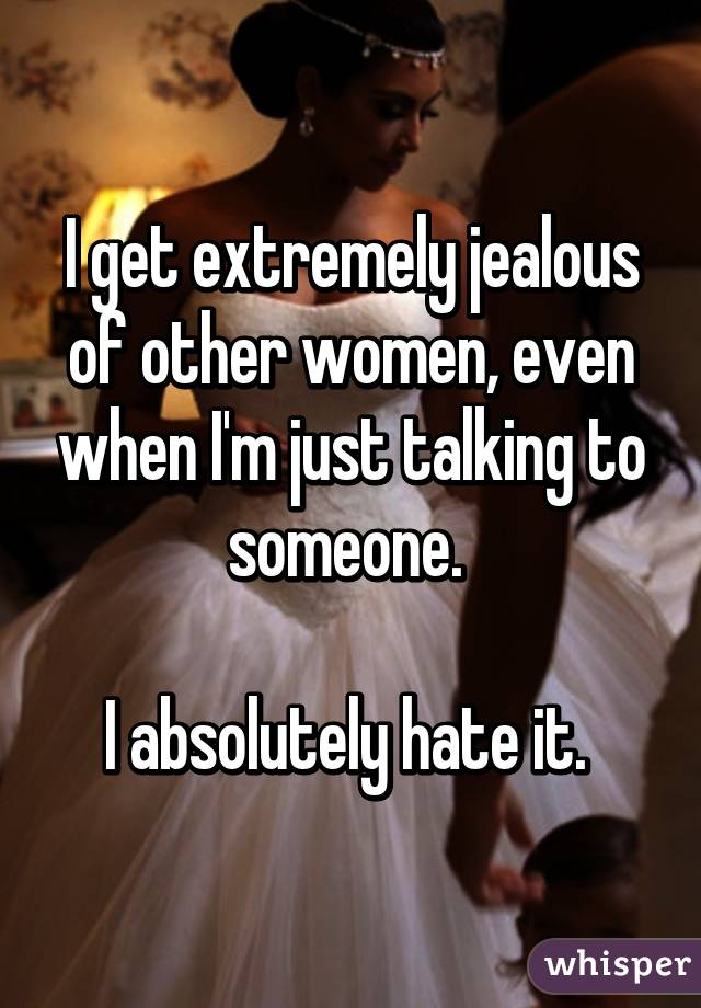 I get extremely jealous of other women, even when I'm just talking to someone.   I absolutely hate it.