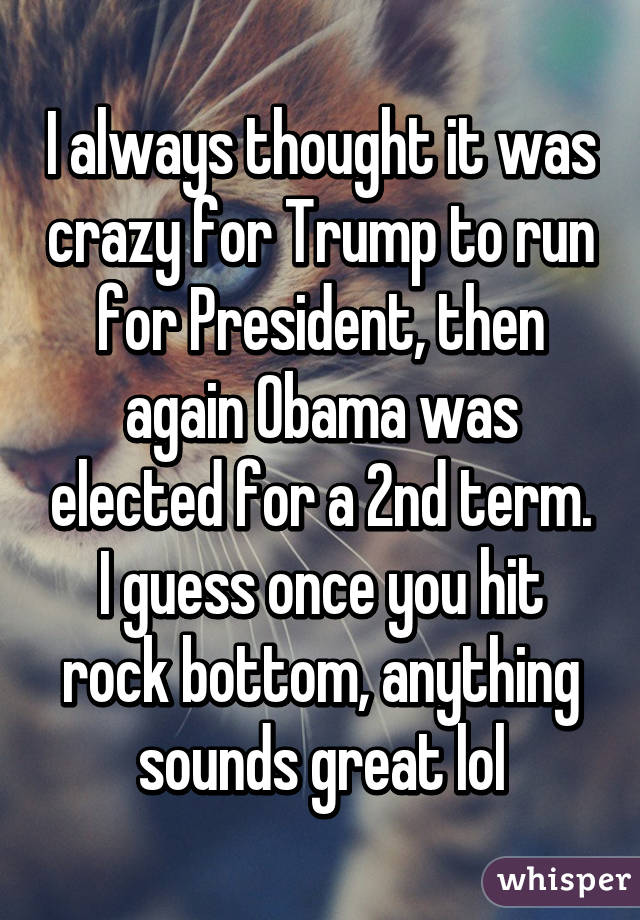 I always thought it was crazy for Trump to run for President, then again Obama was elected for a 2nd term. I guess once you hit rock bottom, anything sounds great lol