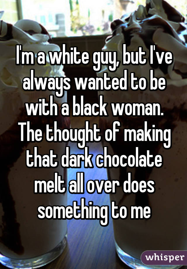 I'm a white guy, but I've always wanted to be with a black woman. The thought of making that dark chocolate melt all over does something to me