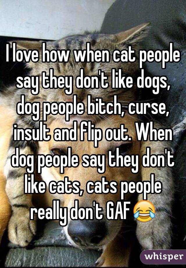 I love how when cat people say they don't like dogs, dog people bitch, curse, insult and flip out. When dog people say they don't like cats, cats people really don't GAF😂