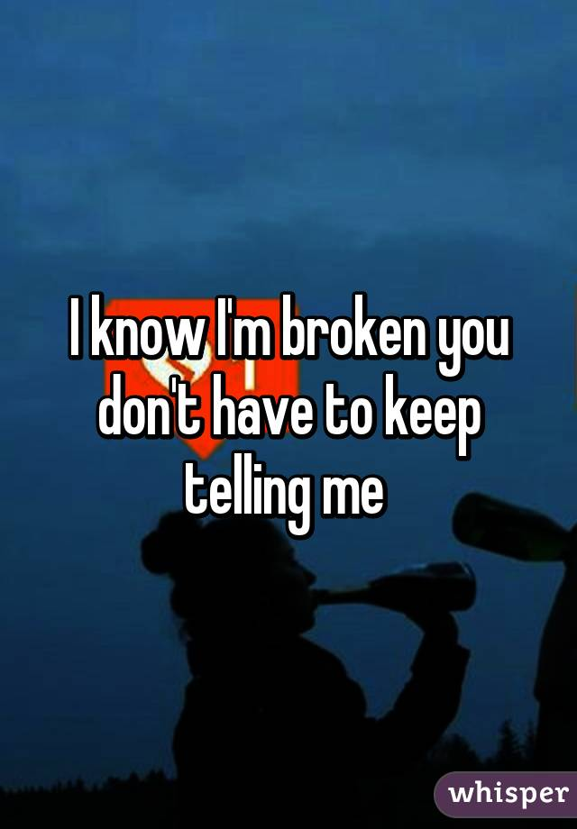 I know I'm broken you don't have to keep telling me