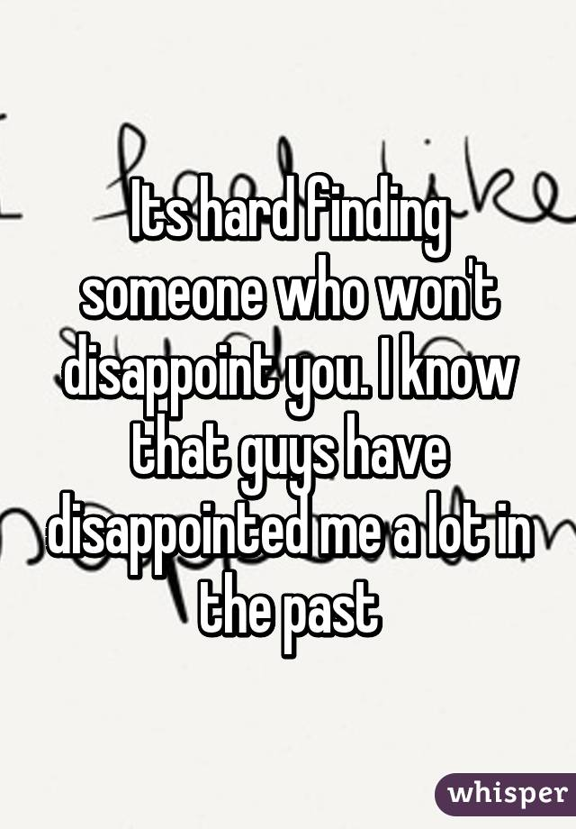 Its hard finding someone who won't disappoint you. I know that guys have disappointed me a lot in the past