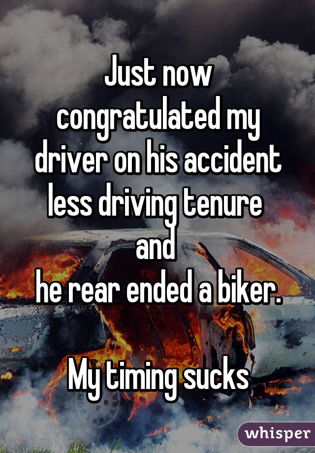 Just now congratulated my driver on his accident less driving tenure  and  he rear ended a biker.  My timing sucks