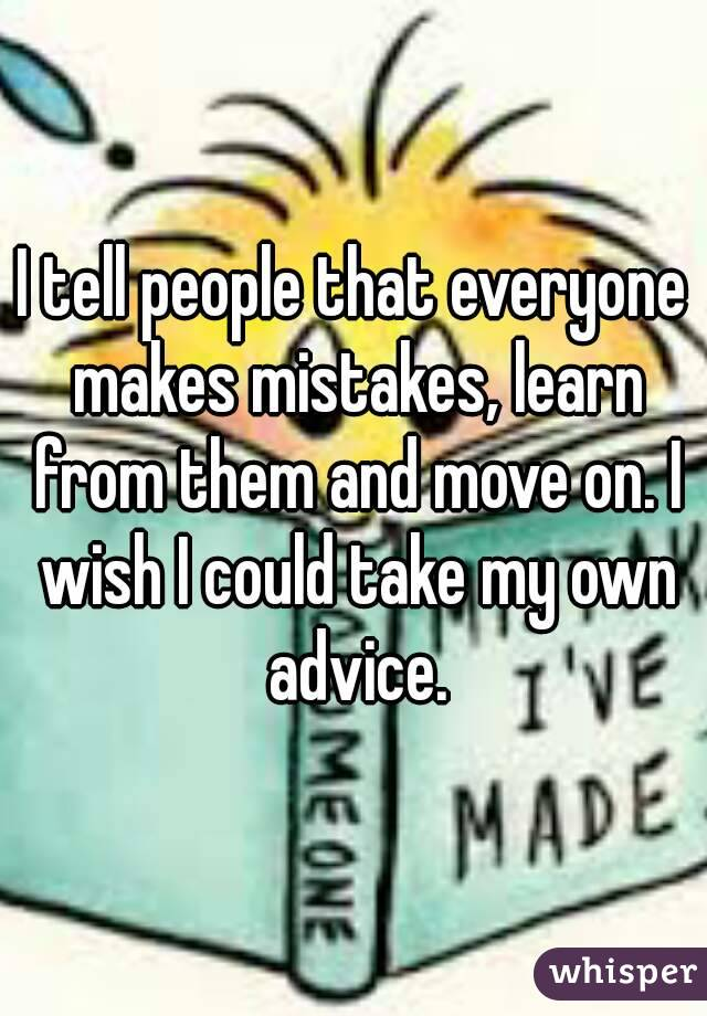 I tell people that everyone makes mistakes, learn from them and move on. I wish I could take my own advice.