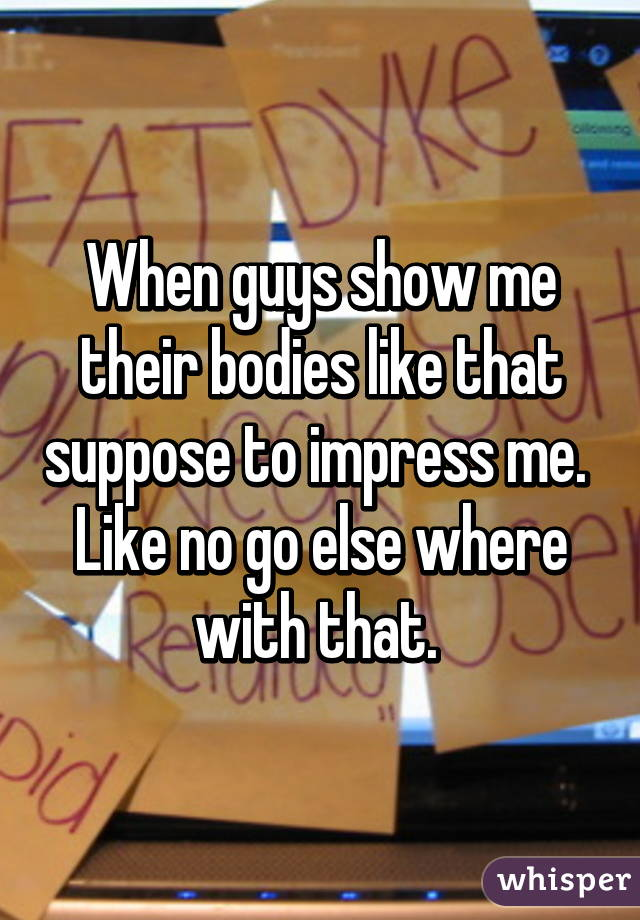 When guys show me their bodies like that suppose to impress me.  Like no go else where with that.