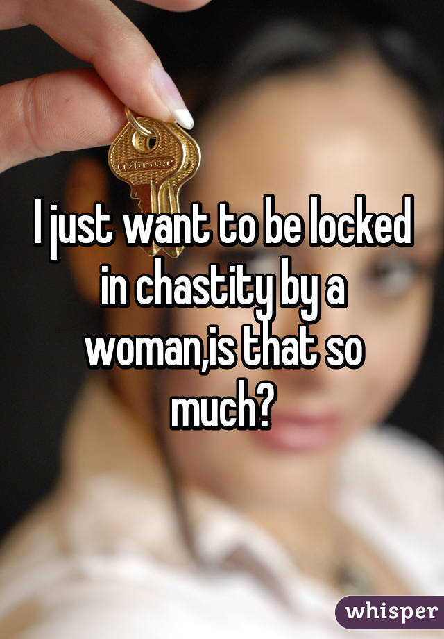 I just want to be locked in chastity by a woman,is that so much?