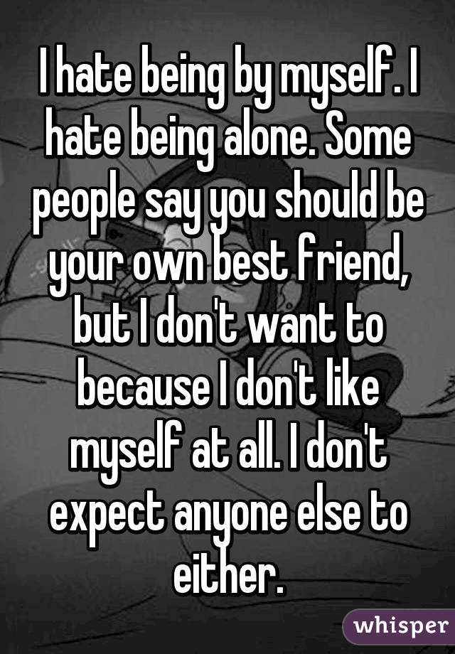 I hate being by myself. I hate being alone. Some people say you should be your own best friend, but I don't want to because I don't like myself at all. I don't expect anyone else to either.