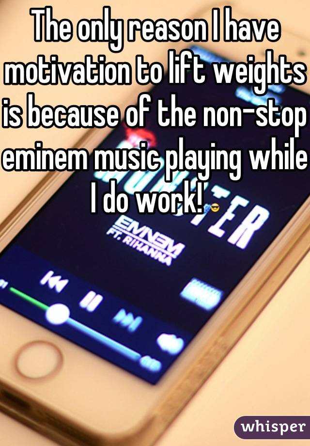 The only reason I have motivation to lift weights is because of the non-stop eminem music playing while I do work! 😎