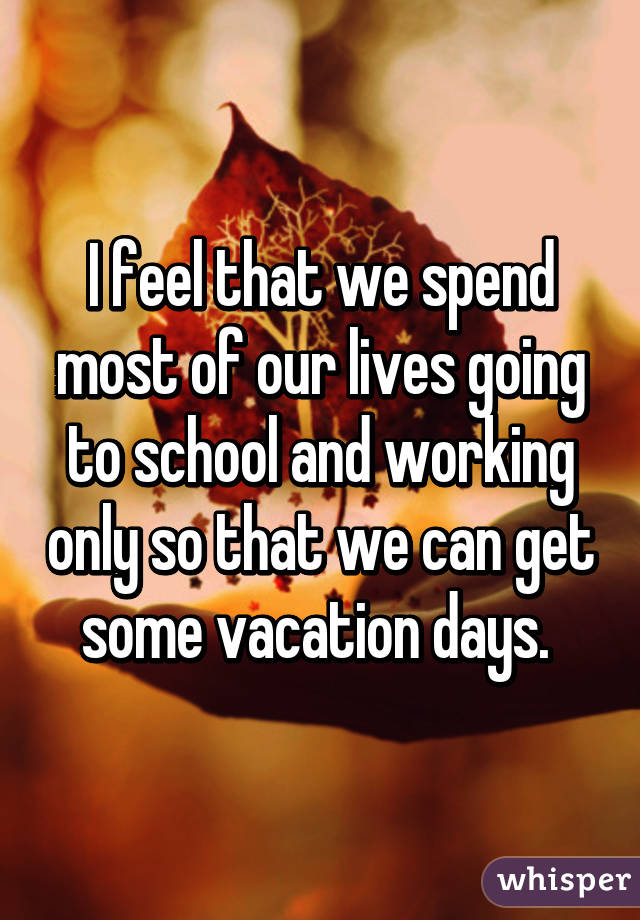 I feel that we spend most of our lives going to school and working only so that we can get some vacation days.