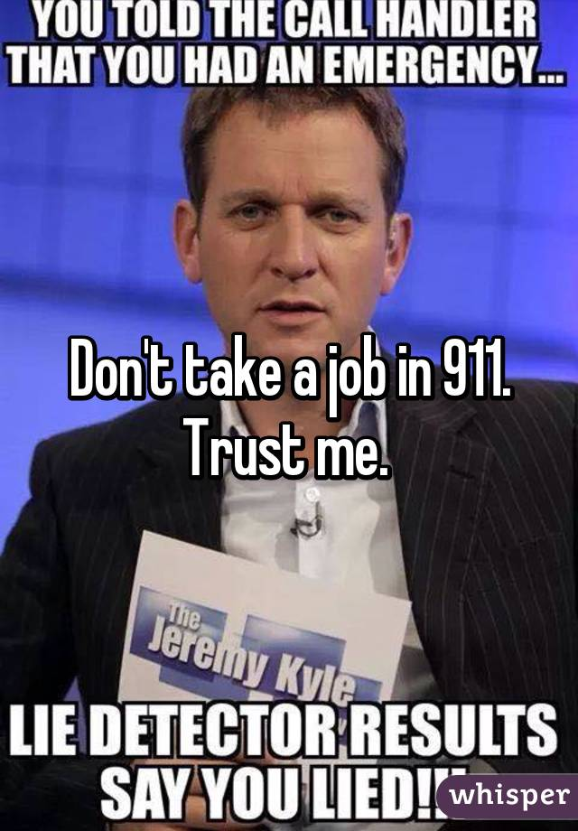 Don't take a job in 911. Trust me.
