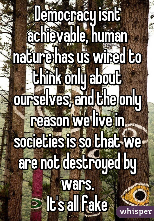 Democracy isnt achievable, human nature has us wired to think only about ourselves, and the only reason we live in societies is so that we are not destroyed by wars. It's all fake