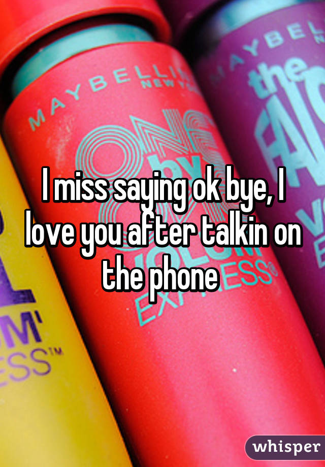 I miss saying ok bye, I love you after talkin on the phone