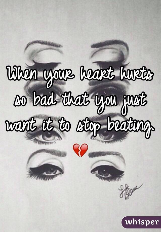 When your heart hurts so bad that you just want it to stop beating. 💔