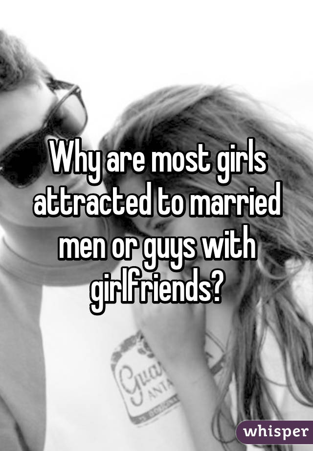 Why are most girls attracted to married men or guys with girlfriends?