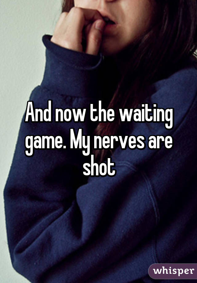 And now the waiting game. My nerves are shot