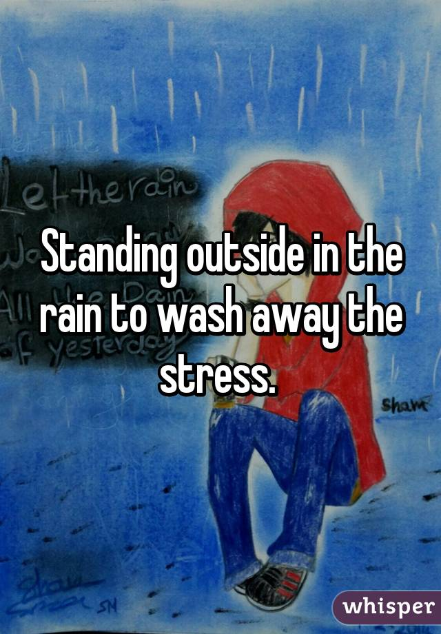 Standing outside in the rain to wash away the stress.