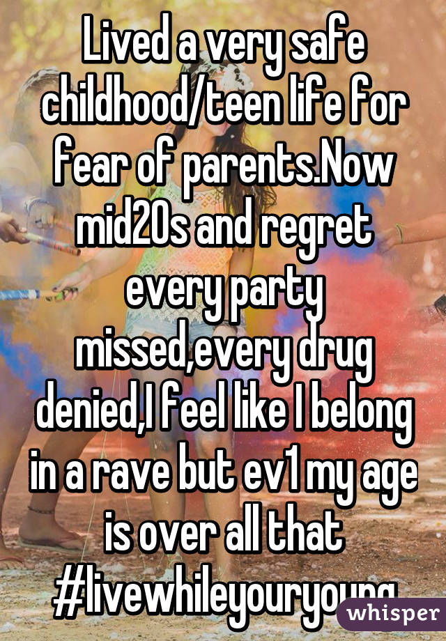 Lived a very safe childhood/teen life for fear of parents.Now mid20s and regret every party missed,every drug denied,I feel like I belong in a rave but ev1 my age is over all that #livewhileyouryoung