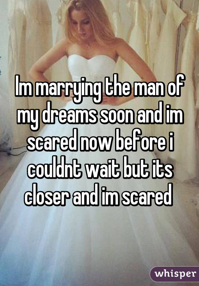 Im marrying the man of my dreams soon and im scared now before i couldnt wait but its closer and im scared