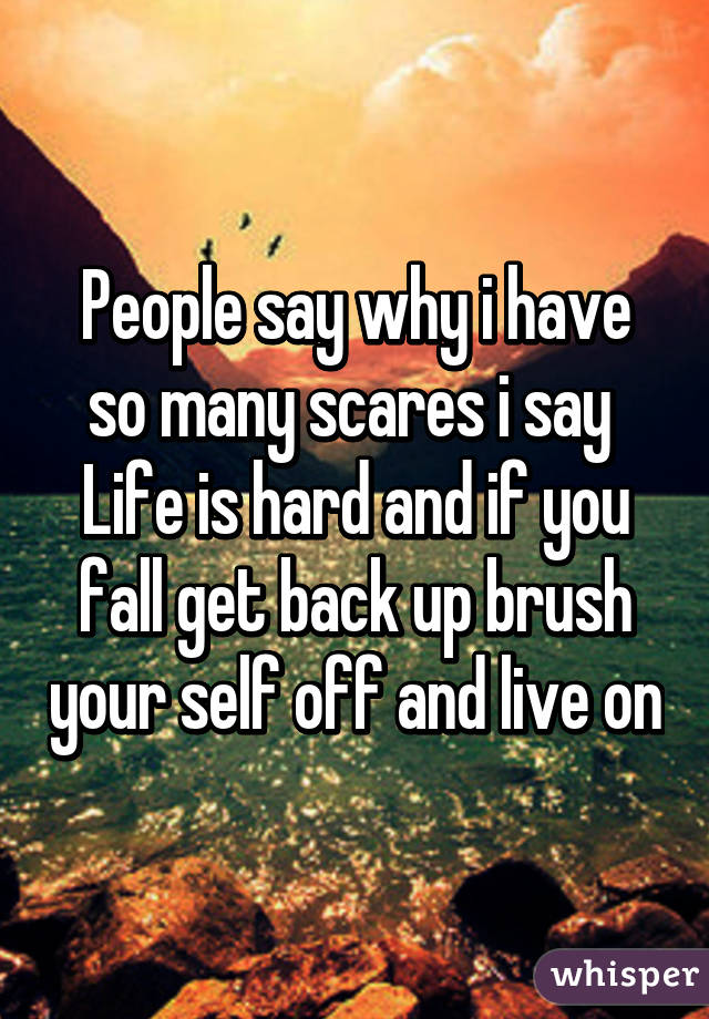 People say why i have so many scares i say  Life is hard and if you fall get back up brush your self off and live on
