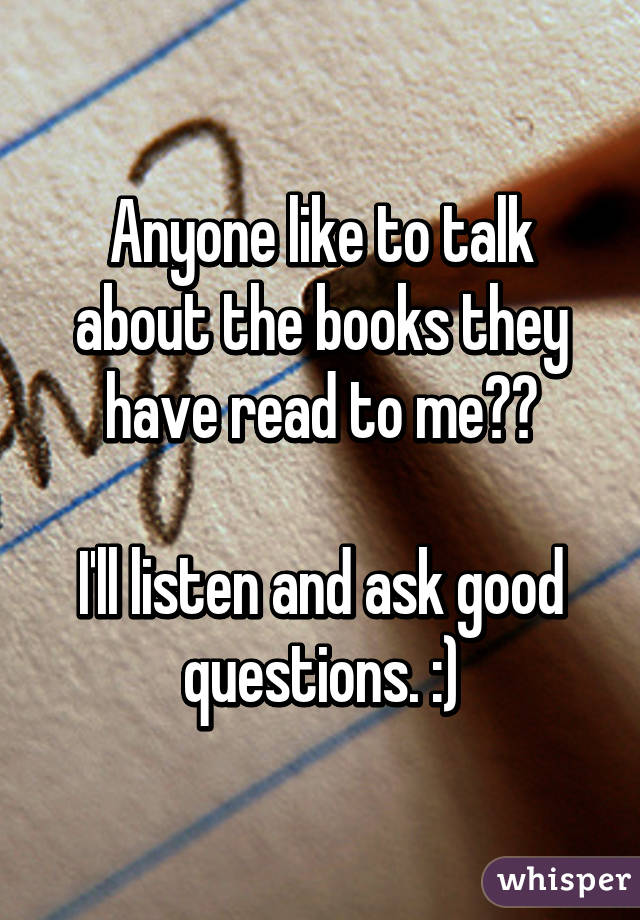 Anyone like to talk about the books they have read to me??  I'll listen and ask good questions. :)