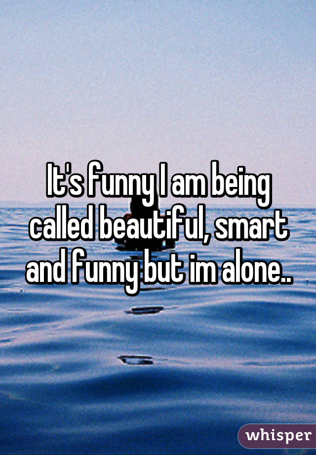 It's funny I am being called beautiful, smart and funny but im alone..