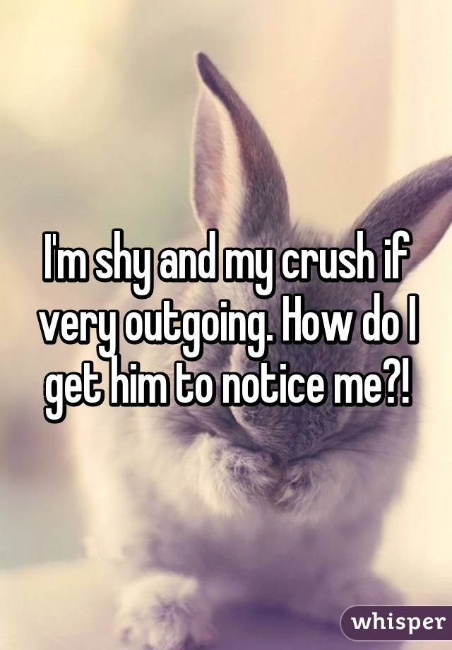 I'm shy and my crush if very outgoing. How do I get him to notice me?!