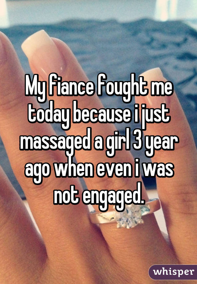 My fiance fought me today because i just massaged a girl 3 year ago when even i was not engaged.