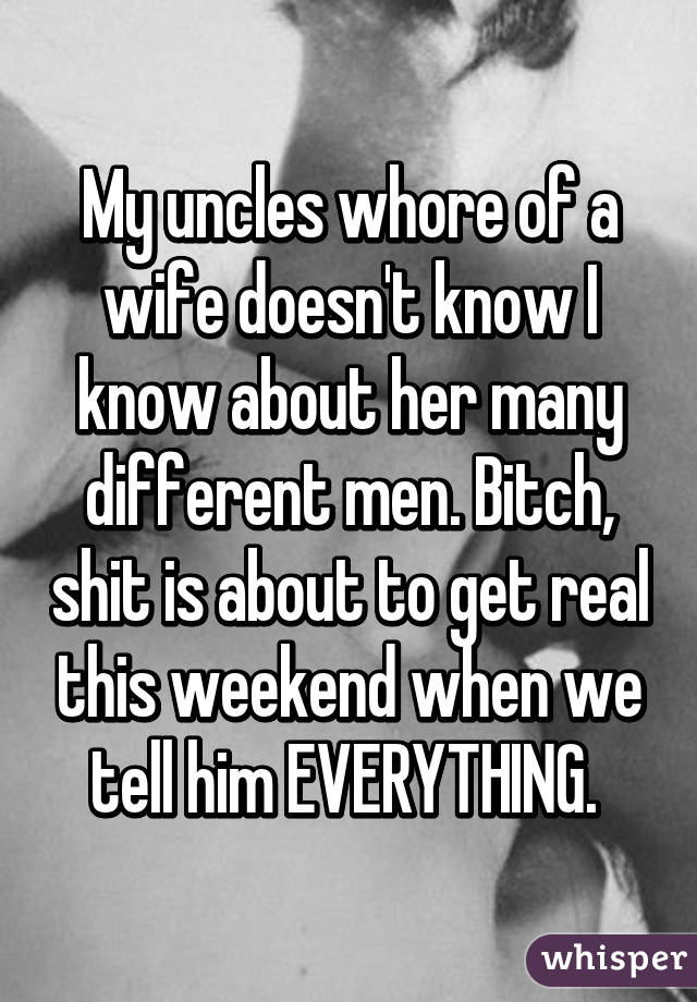 My uncles whore of a wife doesn't know I know about her many different men. Bitch, shit is about to get real this weekend when we tell him EVERYTHING.