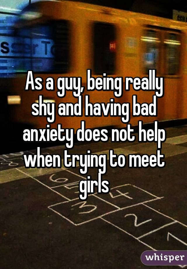 As a guy, being really shy and having bad anxiety does not help when trying to meet girls