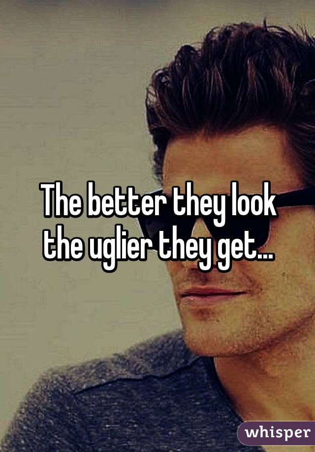 The better they look the uglier they get...