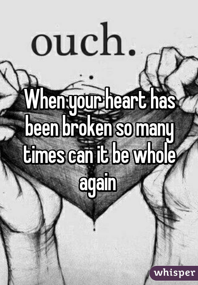 When your heart has been broken so many times can it be whole again