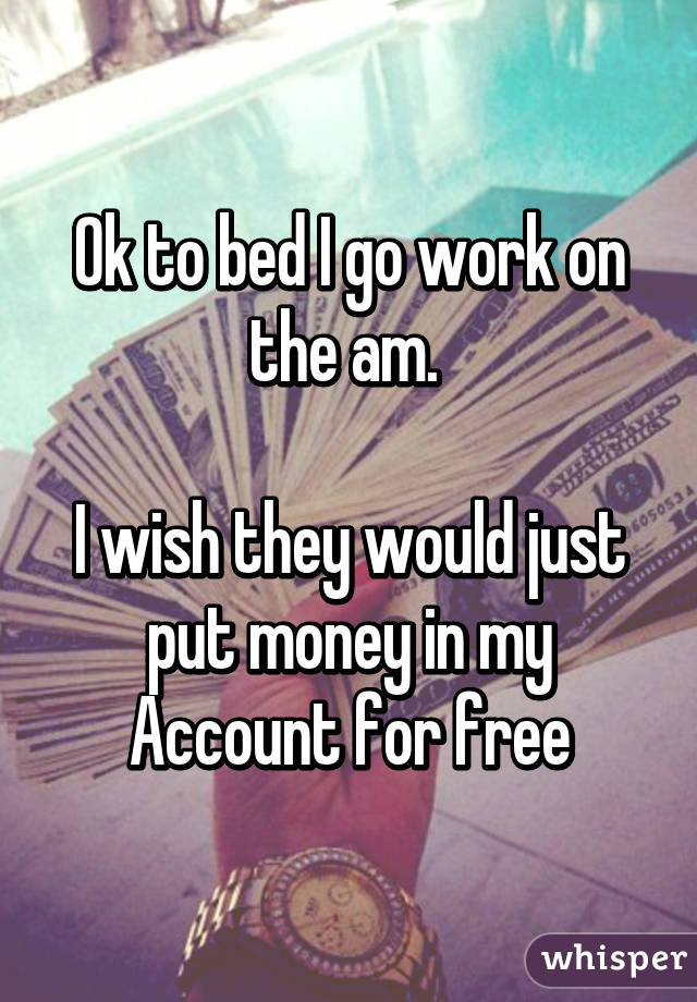 Ok to bed I go work on the am.   I wish they would just put money in my Account for free