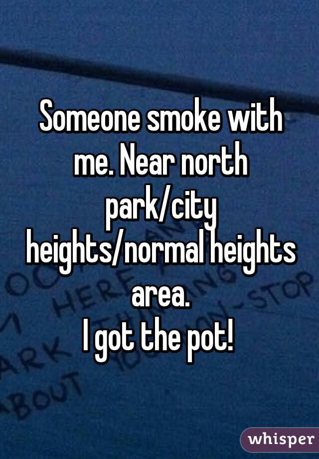 Someone smoke with me. Near north park/city heights/normal heights area. I got the pot!