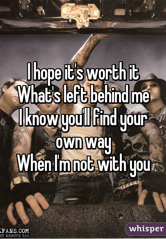 I hope it's worth it What's left behind me I know you'll find your own way When I'm not with you