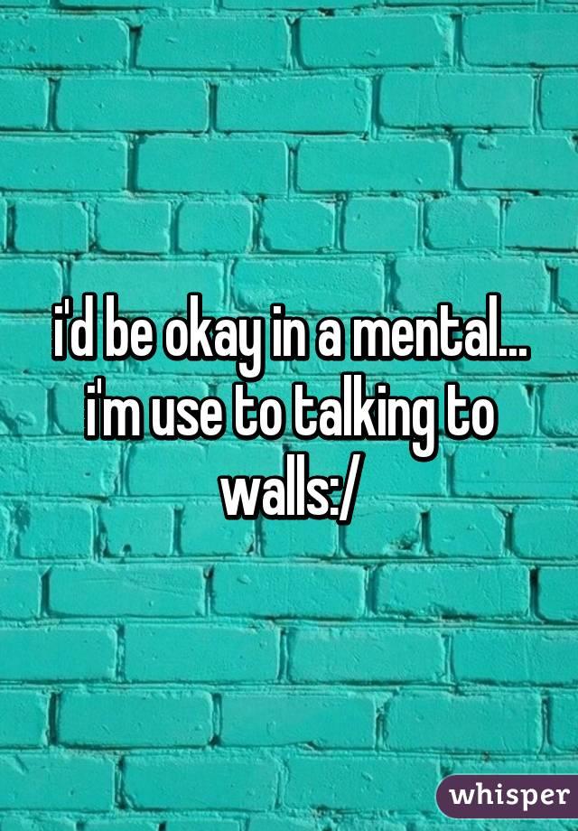 i'd be okay in a mental... i'm use to talking to walls:/