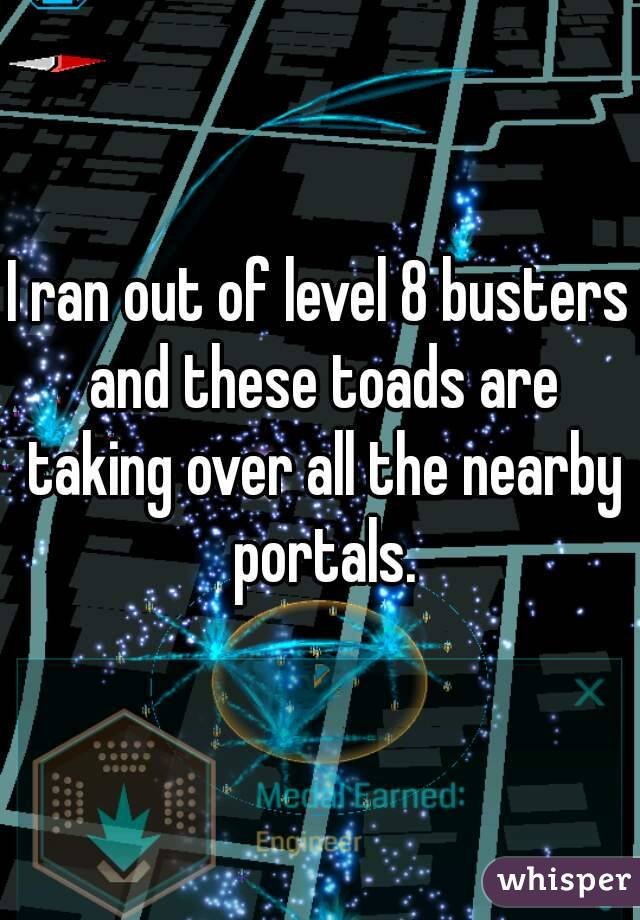 I ran out of level 8 busters and these toads are taking over all the nearby portals.